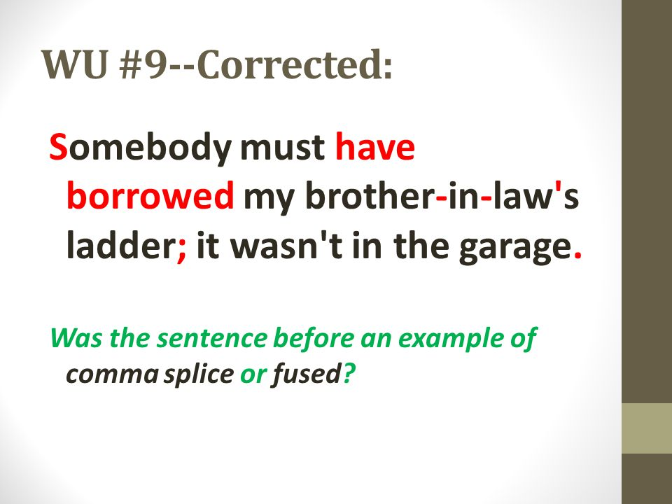 WU #9--Corrected: Somebody must have borrowed my brother-in-law's ladder; it wasn't in the garage. Was the sentence before an example of comma splice