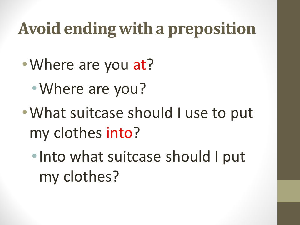 Avoid ending with a preposition Where are you at? Where are you? What suitcase should I use to put my clothes into? Into what suitcase should I put my