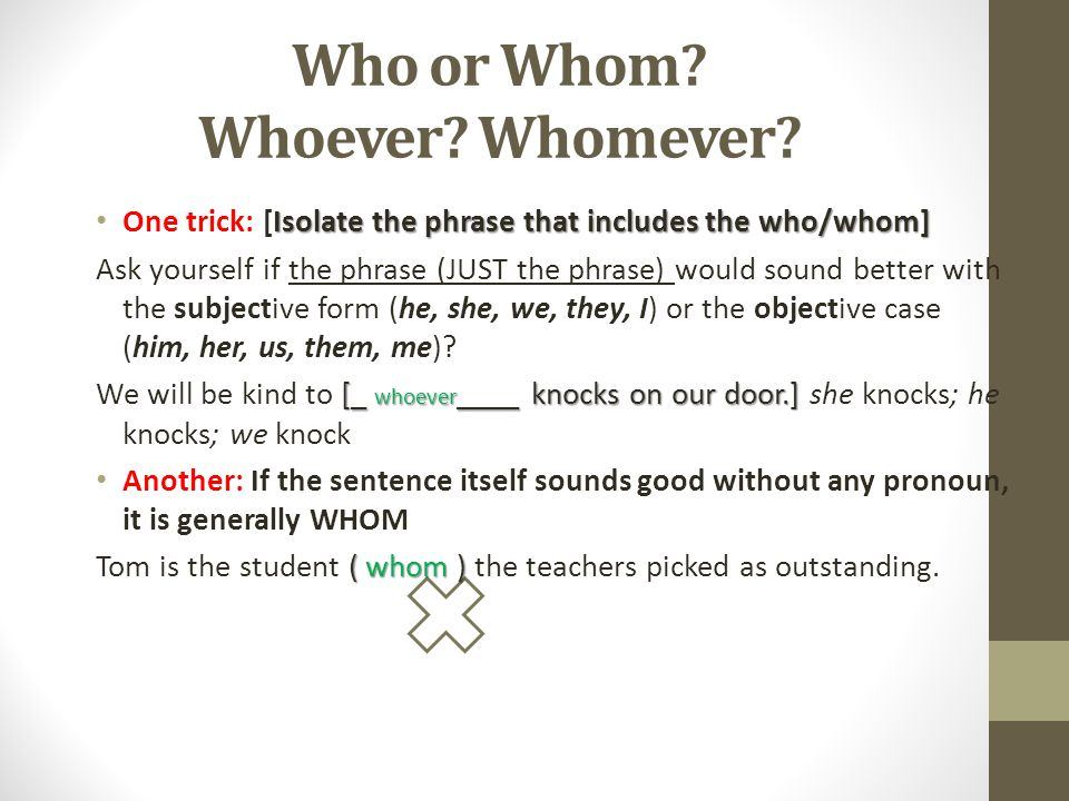 Who or Whom? Whoever? Whomever? Isolate the phrase that includes the who/whom] One trick: [Isolate the phrase that includes the who/whom] Ask yourself