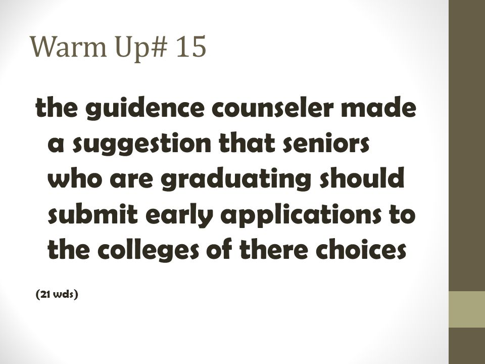 Warm Up# 15 the guidence counseler made a suggestion that seniors who are graduating should submit early applications to the colleges of there choices