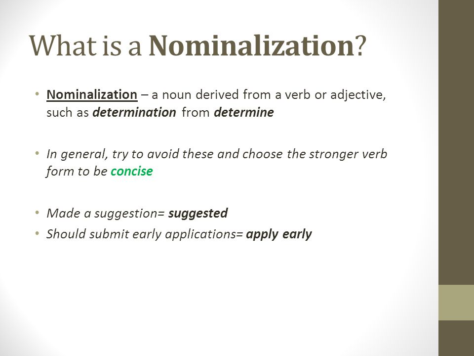 What is a Nominalization? Nominalization – a noun derived from a verb or adjective, such as determination from determine In general, try to avoid thes