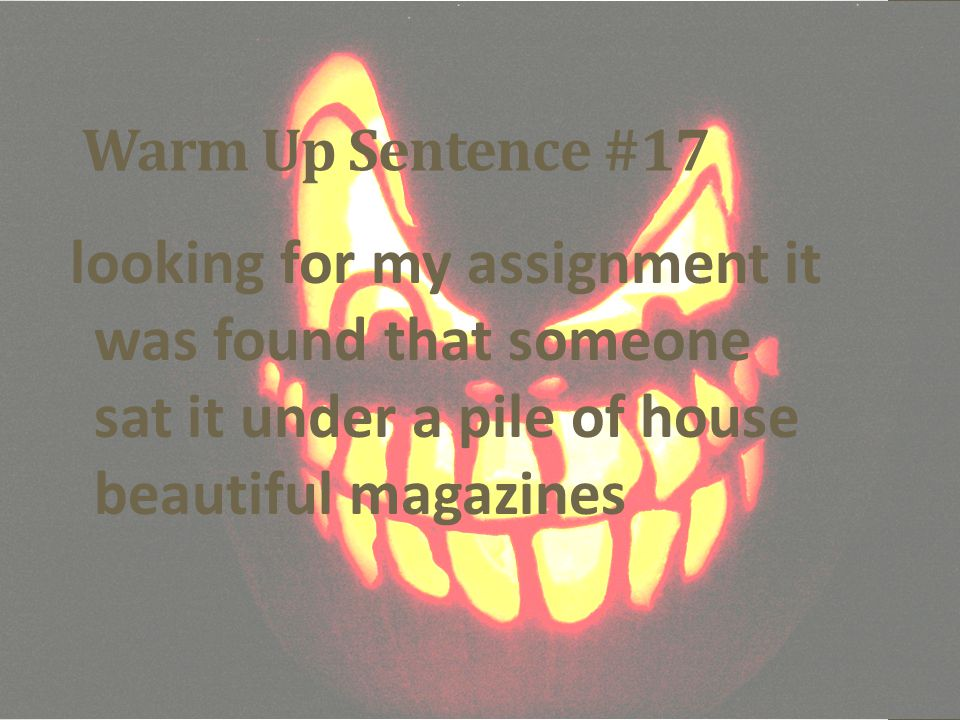 Warm Up Sentence #17 looking for my assignment it was found that someone sat it under a pile of house beautiful magazines