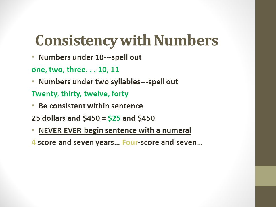 Consistency with Numbers Numbers under 10---spell out one, two, three... 10, 11 Numbers under two syllables---spell out Twenty, thirty, twelve, forty