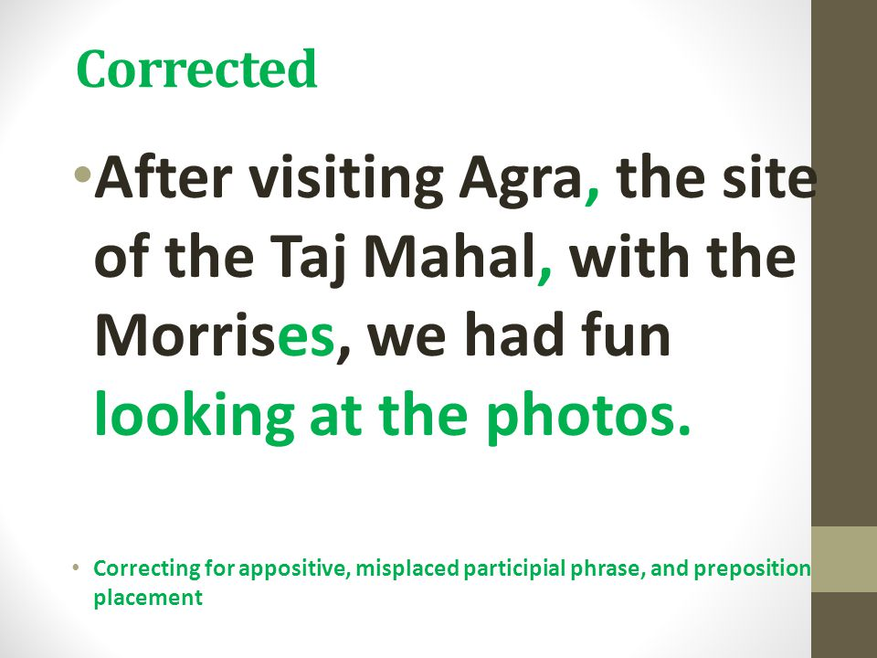 Corrected After visiting Agra, the site of the Taj Mahal, with the Morrises, we had fun looking at the photos. Correcting for appositive, misplaced pa