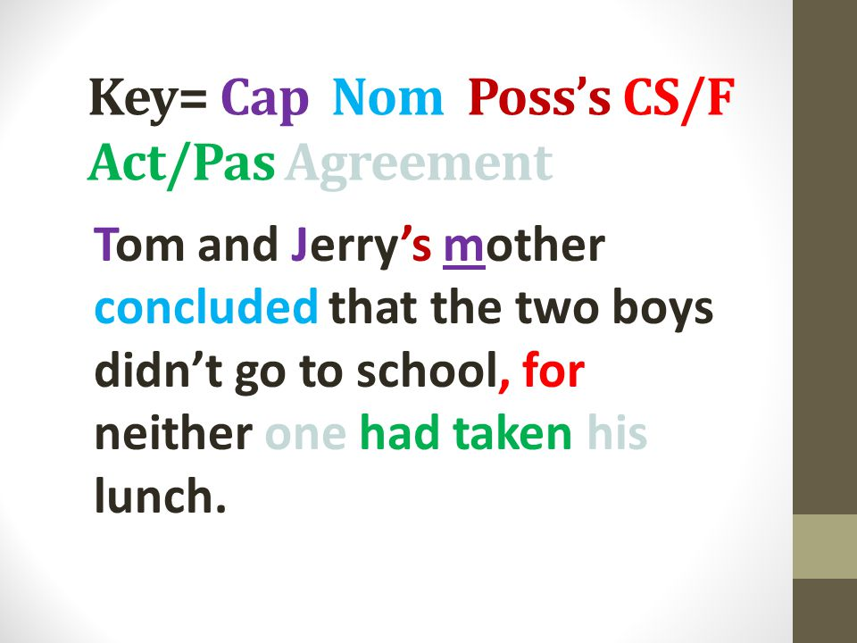 Key= Cap Nom Poss's CS/F Act/Pas Agreement Tom and Jerry's mother concluded that the two boys didn't go to school, for neither one had taken his lunch