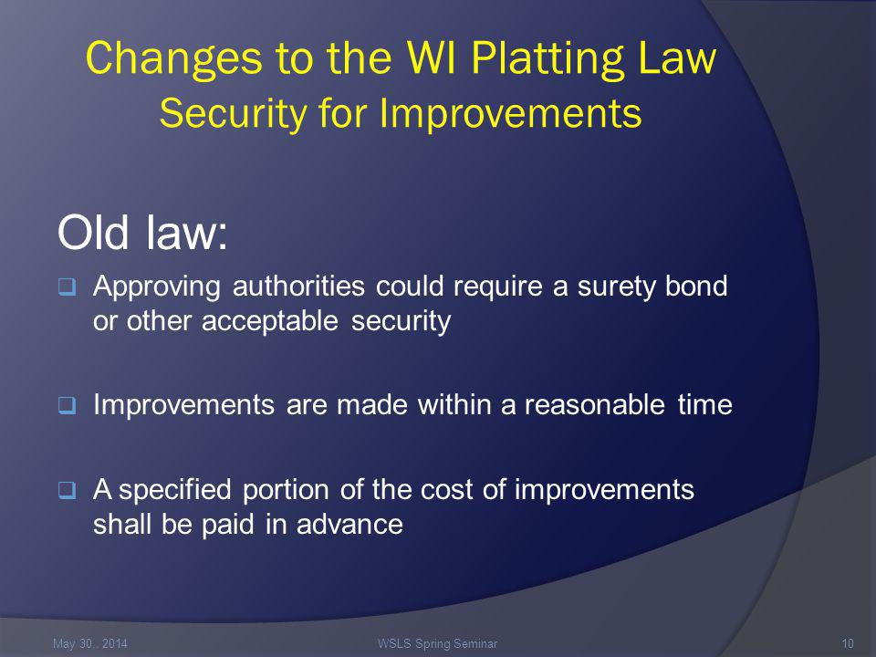 Changes to the WI Platting Law Security for Improvements Old law:  Approving authorities could require a surety bond or other acceptable security  Improvements are made within a reasonable time  A specified portion of the cost of improvements shall be paid in advance May 30,.