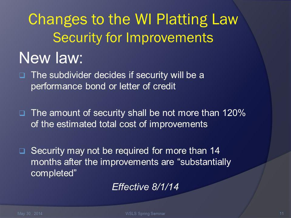 Changes to the WI Platting Law Security for Improvements New law:  The subdivider decides if security will be a performance bond or letter of credit  The amount of security shall be not more than 120% of the estimated total cost of improvements  Security may not be required for more than 14 months after the improvements are substantially completed Effective 8/1/14 May 30,.