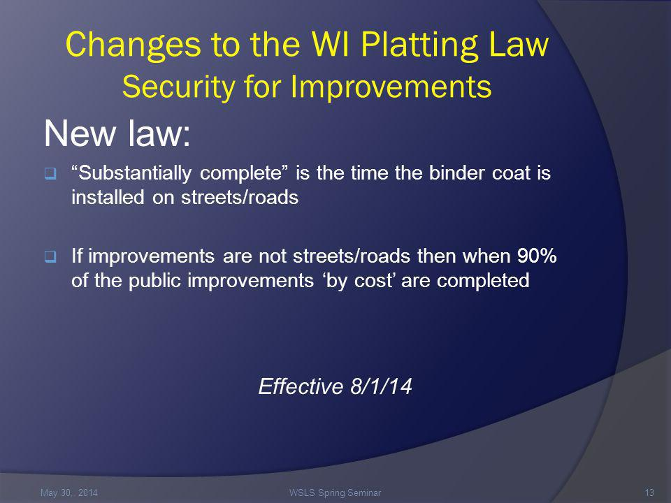Changes to the WI Platting Law Security for Improvements New law:  Substantially complete is the time the binder coat is installed on streets/roads  If improvements are not streets/roads then when 90% of the public improvements 'by cost' are completed Effective 8/1/14 May 30,.