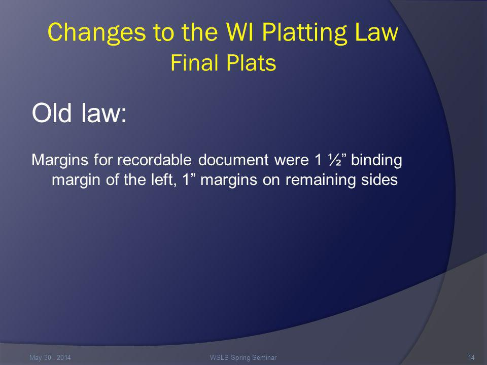 Changes to the WI Platting Law Final Plats Old law: Margins for recordable document were 1 ½ binding margin of the left, 1 margins on remaining sides May 30,.