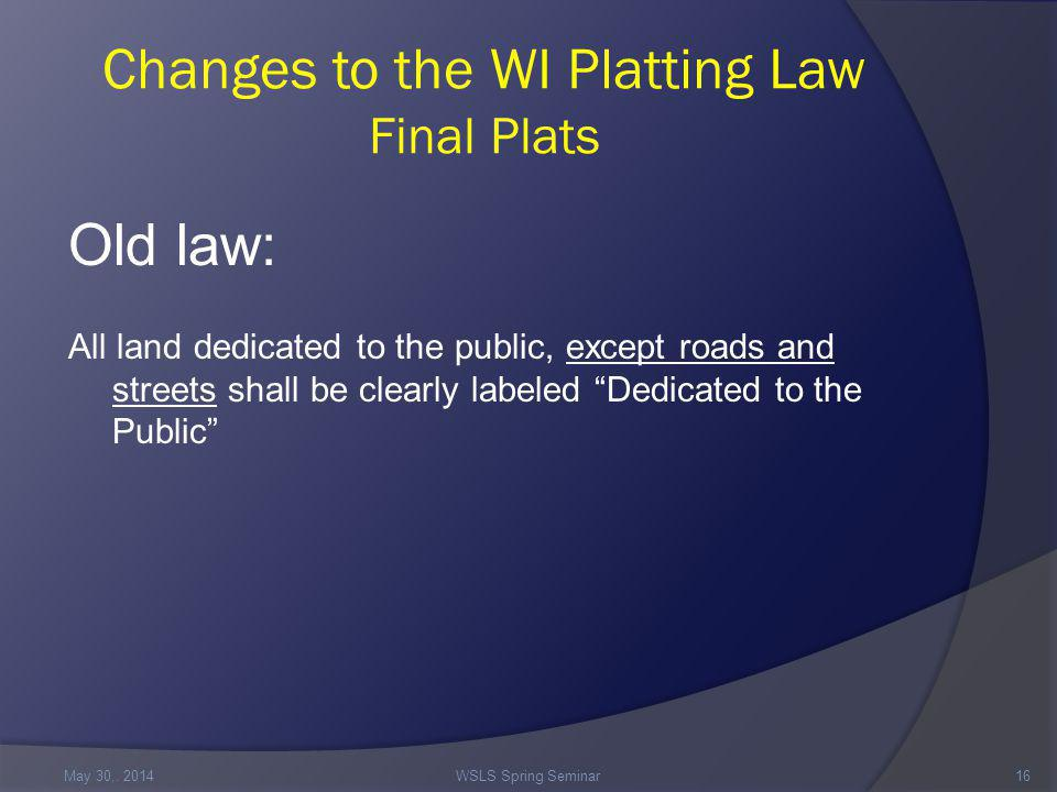 Changes to the WI Platting Law Final Plats Old law: All land dedicated to the public, except roads and streets shall be clearly labeled Dedicated to the Public May 30,.
