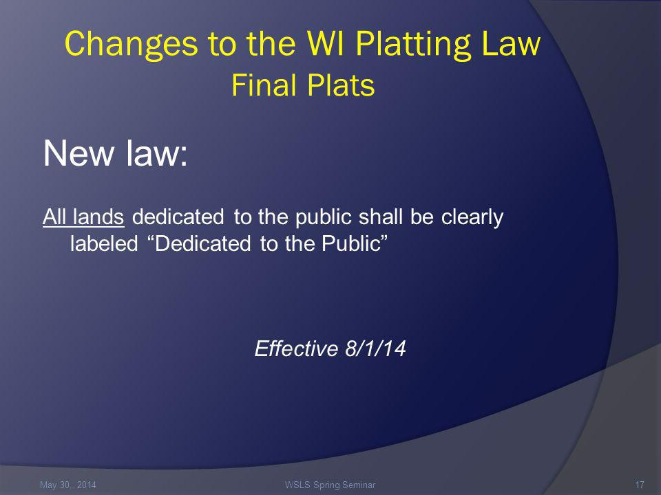 Changes to the WI Platting Law Final Plats New law: All lands dedicated to the public shall be clearly labeled Dedicated to the Public Effective 8/1/14 May 30,.