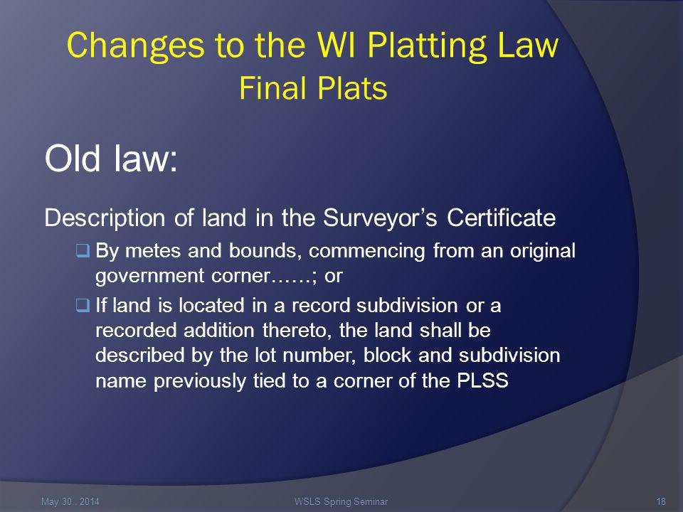 Changes to the WI Platting Law Final Plats Old law: Description of land in the Surveyor's Certificate  By metes and bounds, commencing from an original government corner……; or  If land is located in a record subdivision or a recorded addition thereto, the land shall be described by the lot number, block and subdivision name previously tied to a corner of the PLSS May 30,.