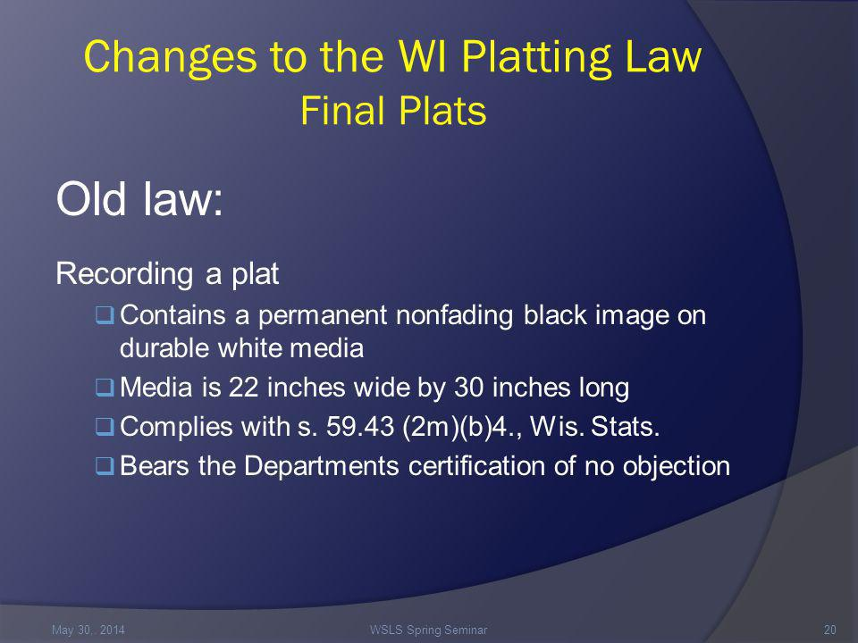 Changes to the WI Platting Law Final Plats Old law: Recording a plat  Contains a permanent nonfading black image on durable white media  Media is 22 inches wide by 30 inches long  Complies with s.