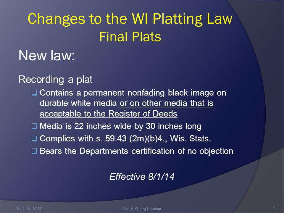 Changes to the WI Platting Law Final Plats New law: Recording a plat  Contains a permanent nonfading black image on durable white media or on other media that is acceptable to the Register of Deeds  Media is 22 inches wide by 30 inches long  Complies with s.