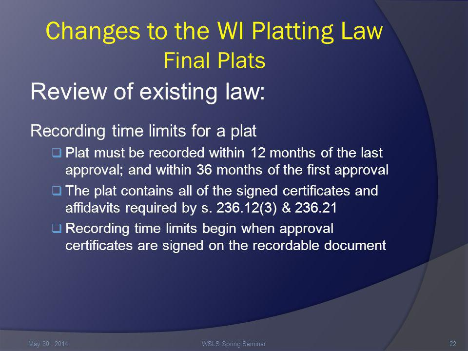 Changes to the WI Platting Law Final Plats Review of existing law: Recording time limits for a plat  Plat must be recorded within 12 months of the last approval; and within 36 months of the first approval  The plat contains all of the signed certificates and affidavits required by s.