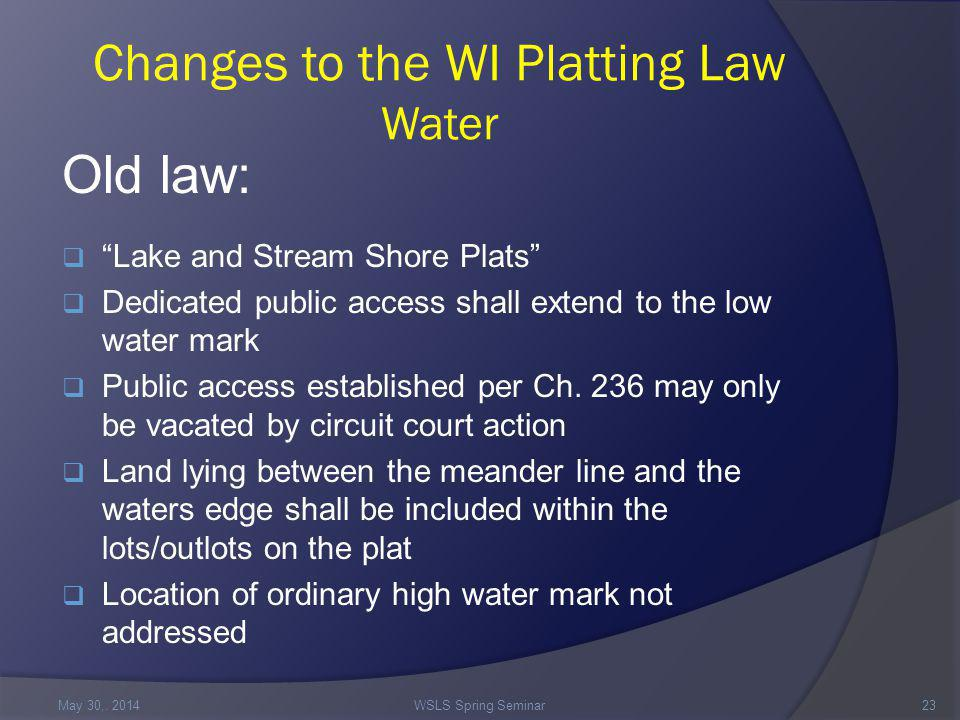 Changes to the WI Platting Law Water Old law:  Lake and Stream Shore Plats  Dedicated public access shall extend to the low water mark  Public access established per Ch.