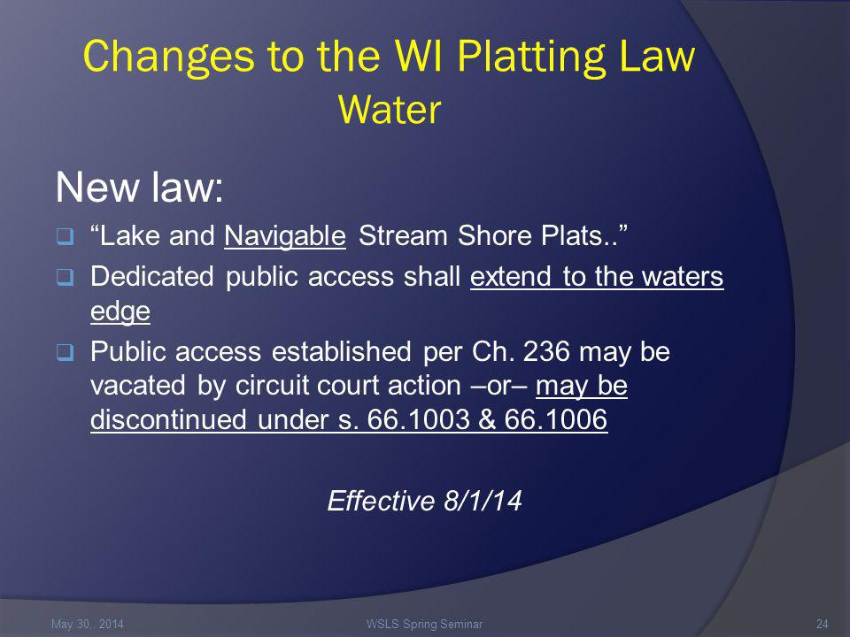Changes to the WI Platting Law Water New law:  Lake and Navigable Stream Shore Plats..  Dedicated public access shall extend to the waters edge  Public access established per Ch.