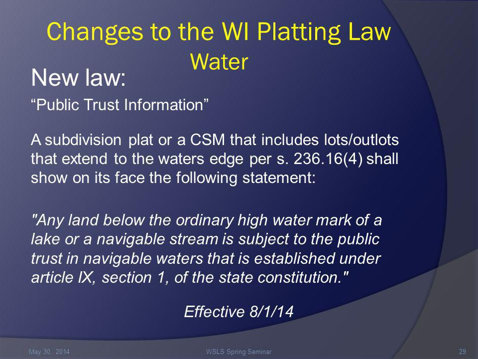 Changes to the WI Platting Law Water New law: Public Trust Information A subdivision plat or a CSM that includes lots/outlots that extend to the waters edge per s.