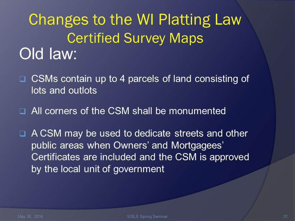 Changes to the WI Platting Law Certified Survey Maps Old law:  CSMs contain up to 4 parcels of land consisting of lots and outlots  All corners of the CSM shall be monumented  A CSM may be used to dedicate streets and other public areas when Owners' and Mortgagees' Certificates are included and the CSM is approved by the local unit of government May 30,.