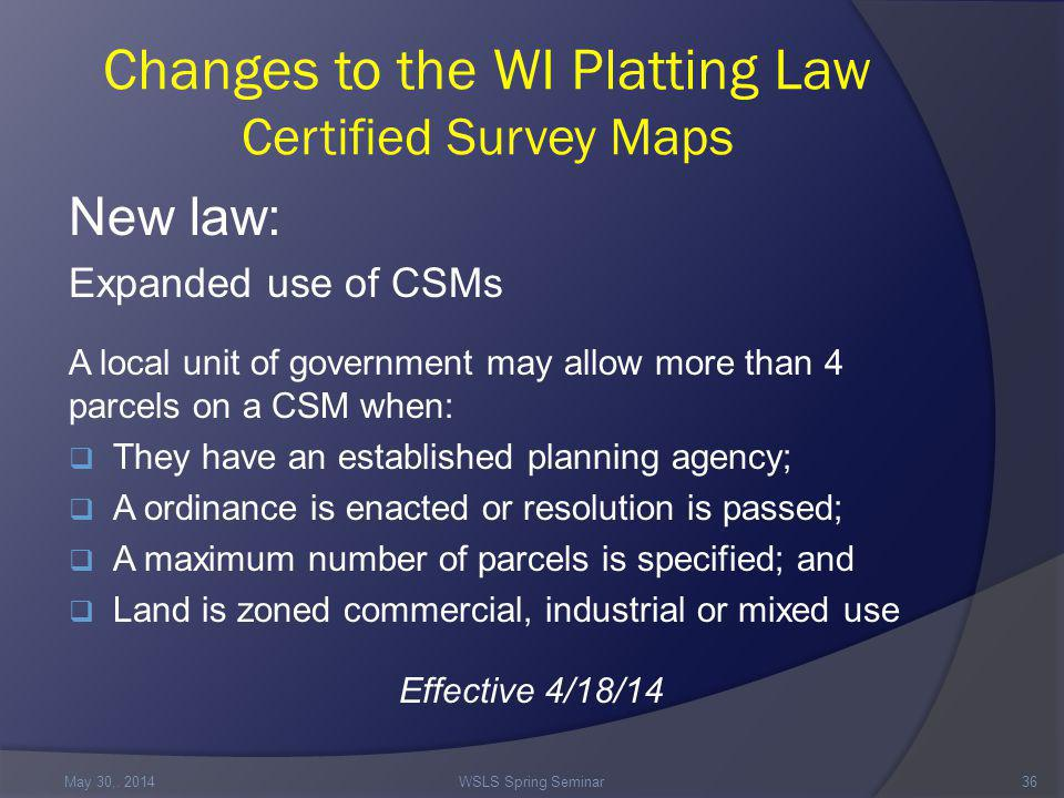 Changes to the WI Platting Law Certified Survey Maps New law: Expanded use of CSMs A local unit of government may allow more than 4 parcels on a CSM when:  They have an established planning agency;  A ordinance is enacted or resolution is passed;  A maximum number of parcels is specified; and  Land is zoned commercial, industrial or mixed use Effective 4/18/14 May 30,.