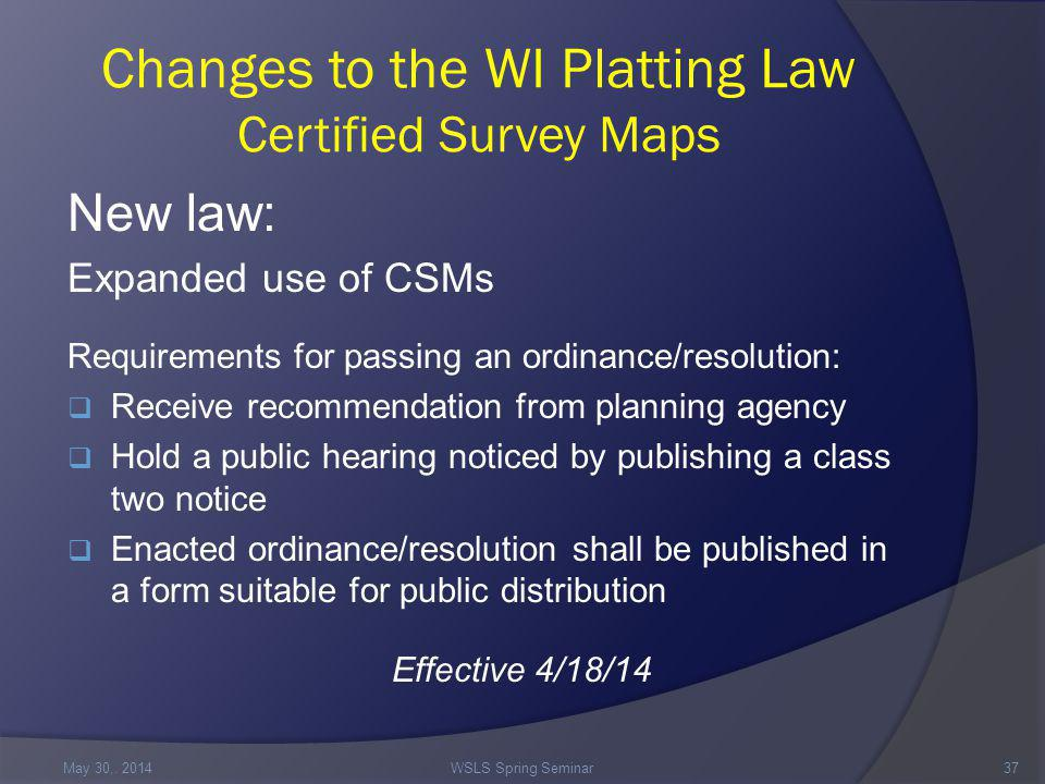 Changes to the WI Platting Law Certified Survey Maps New law: Expanded use of CSMs Requirements for passing an ordinance/resolution:  Receive recommendation from planning agency  Hold a public hearing noticed by publishing a class two notice  Enacted ordinance/resolution shall be published in a form suitable for public distribution Effective 4/18/14 May 30,.