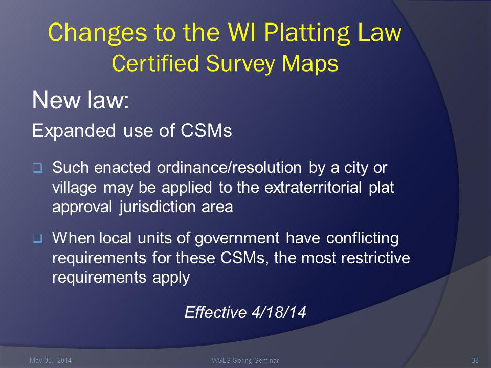 Changes to the WI Platting Law Certified Survey Maps New law: Expanded use of CSMs  Such enacted ordinance/resolution by a city or village may be applied to the extraterritorial plat approval jurisdiction area  When local units of government have conflicting requirements for these CSMs, the most restrictive requirements apply Effective 4/18/14 May 30,.