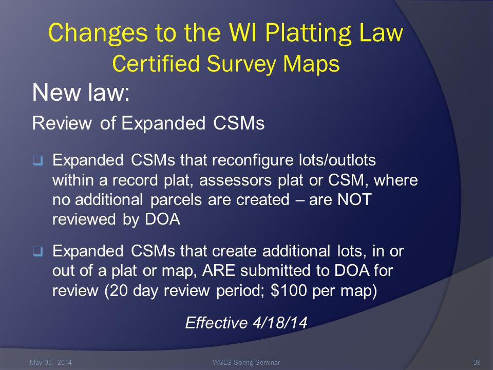 Changes to the WI Platting Law Certified Survey Maps New law: Review of Expanded CSMs  Expanded CSMs that reconfigure lots/outlots within a record plat, assessors plat or CSM, where no additional parcels are created – are NOT reviewed by DOA  Expanded CSMs that create additional lots, in or out of a plat or map, ARE submitted to DOA for review (20 day review period; $100 per map) Effective 4/18/14 May 30,.