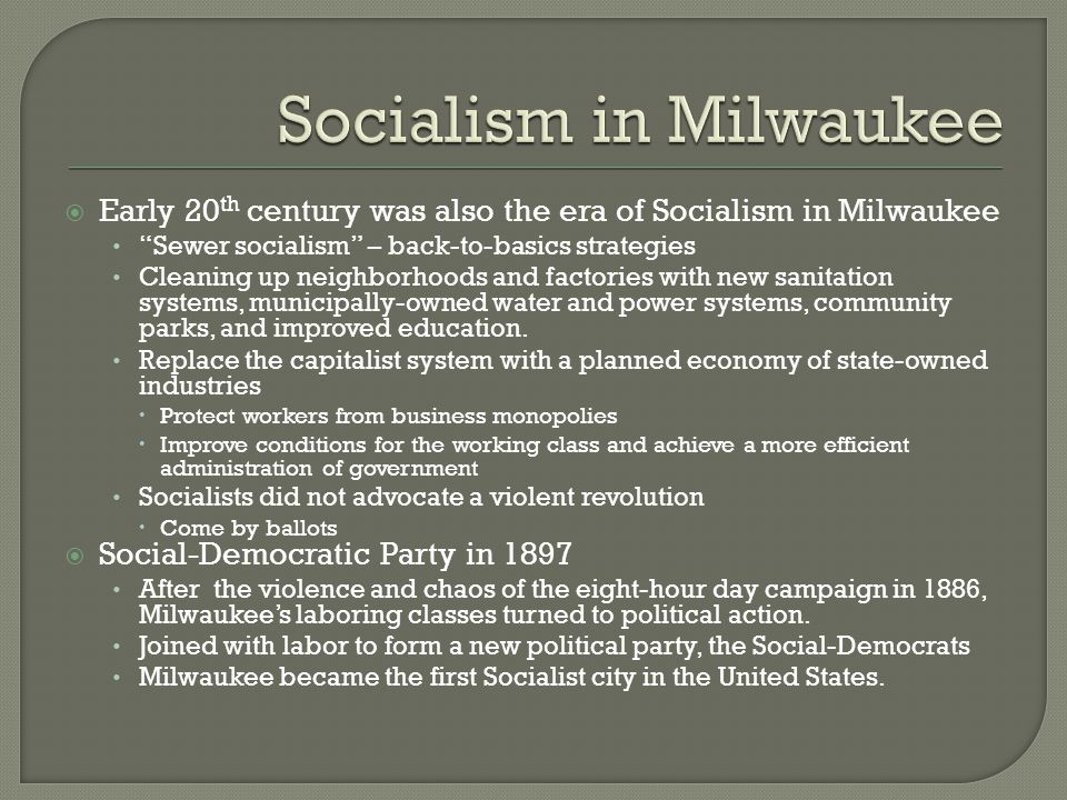  Early 20 th century was also the era of Socialism in Milwaukee Sewer socialism – back-to-basics strategies Cleaning up neighborhoods and factories with new sanitation systems, municipally-owned water and power systems, community parks, and improved education.