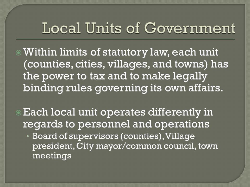  Within limits of statutory law, each unit (counties, cities, villages, and towns) has the power to tax and to make legally binding rules governing its own affairs.