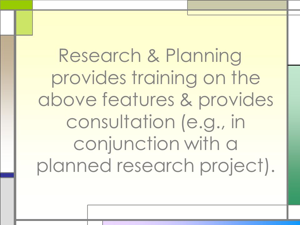 Research & Planning provides training on the above features & provides consultation (e.g., in conjunction with a planned research project).