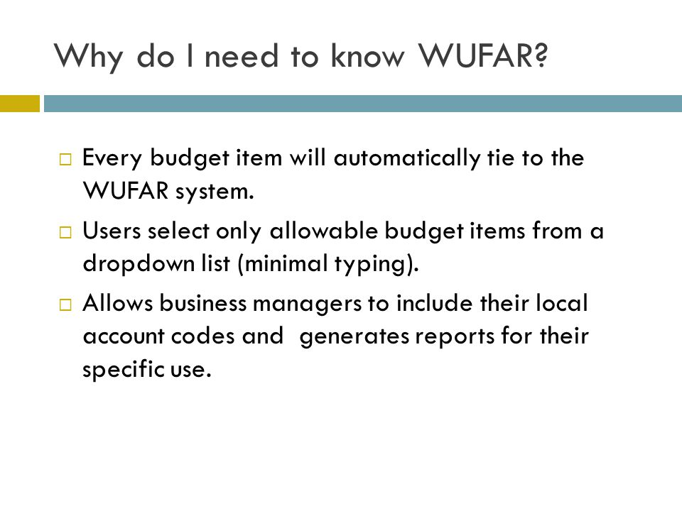 Why do I need to know WUFAR?  Every budget item will automatically tie to the WUFAR system.  Users select only allowable budget items from a dropdow