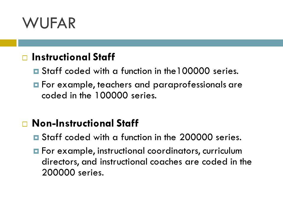 WUFAR  Instructional Staff  Staff coded with a function in the100000 series.  For example, teachers and paraprofessionals are coded in the 100000 s