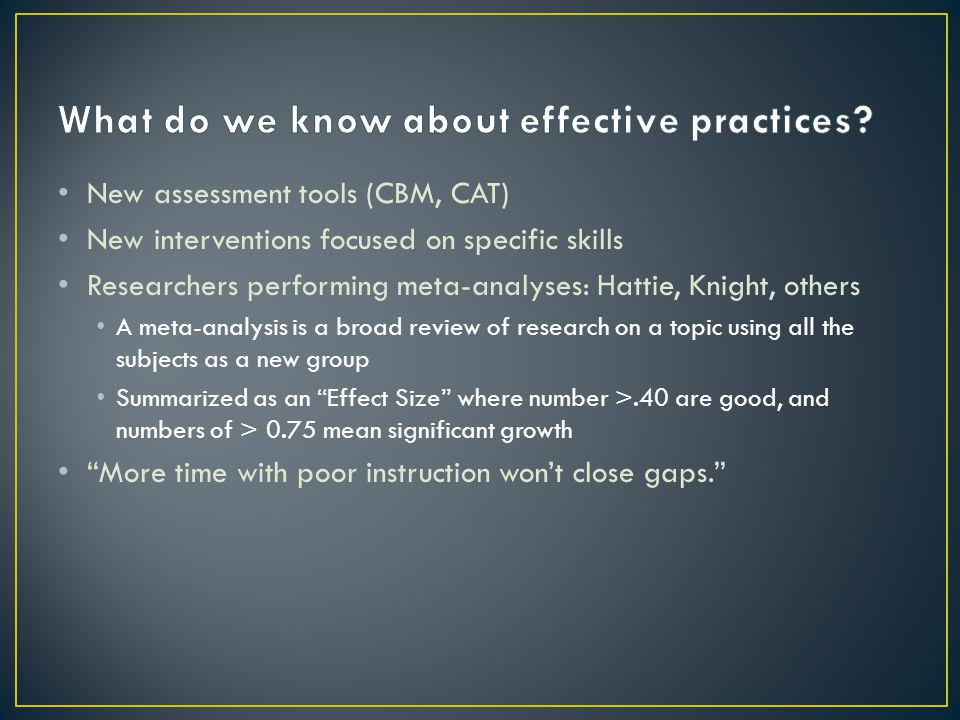 New assessment tools (CBM, CAT) New interventions focused on specific skills Researchers performing meta-analyses: Hattie, Knight, others A meta-analysis is a broad review of research on a topic using all the subjects as a new group Summarized as an Effect Size where number >.40 are good, and numbers of > 0.75 mean significant growth More time with poor instruction won't close gaps.