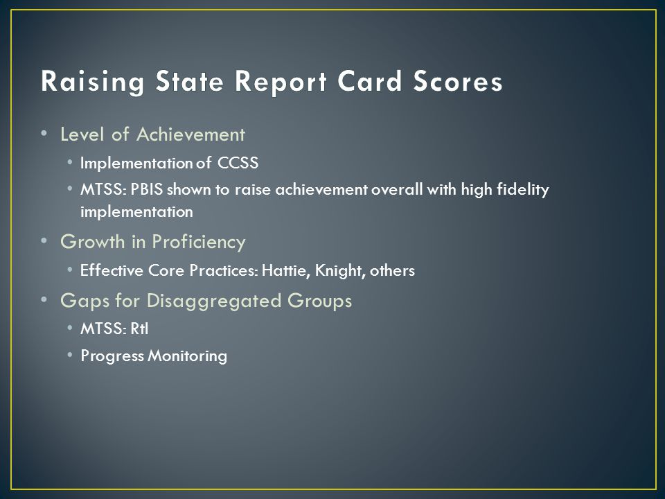 Level of Achievement Implementation of CCSS MTSS: PBIS shown to raise achievement overall with high fidelity implementation Growth in Proficiency Effective Core Practices: Hattie, Knight, others Gaps for Disaggregated Groups MTSS: RtI Progress Monitoring
