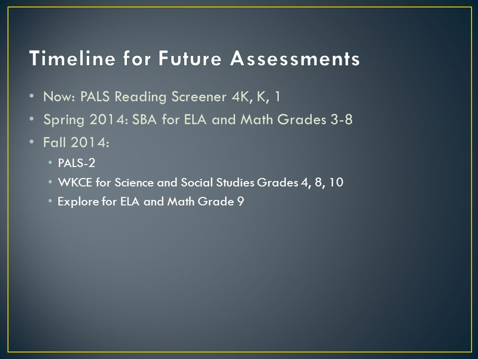 Now: PALS Reading Screener 4K, K, 1 Spring 2014: SBA for ELA and Math Grades 3-8 Fall 2014: PALS-2 WKCE for Science and Social Studies Grades 4, 8, 10 Explore for ELA and Math Grade 9