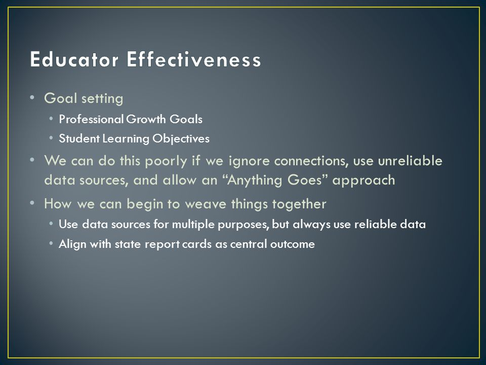 Goal setting Professional Growth Goals Student Learning Objectives We can do this poorly if we ignore connections, use unreliable data sources, and allow an Anything Goes approach How we can begin to weave things together Use data sources for multiple purposes, but always use reliable data Align with state report cards as central outcome