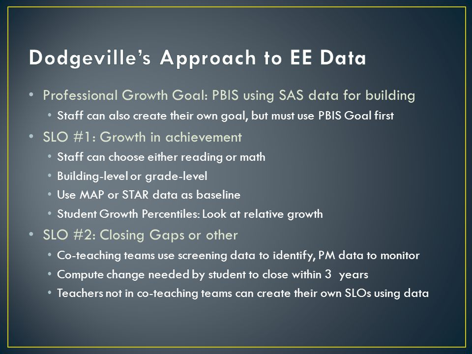 Professional Growth Goal: PBIS using SAS data for building Staff can also create their own goal, but must use PBIS Goal first SLO #1: Growth in achievement Staff can choose either reading or math Building-level or grade-level Use MAP or STAR data as baseline Student Growth Percentiles: Look at relative growth SLO #2: Closing Gaps or other Co-teaching teams use screening data to identify, PM data to monitor Compute change needed by student to close within 3 years Teachers not in co-teaching teams can create their own SLOs using data