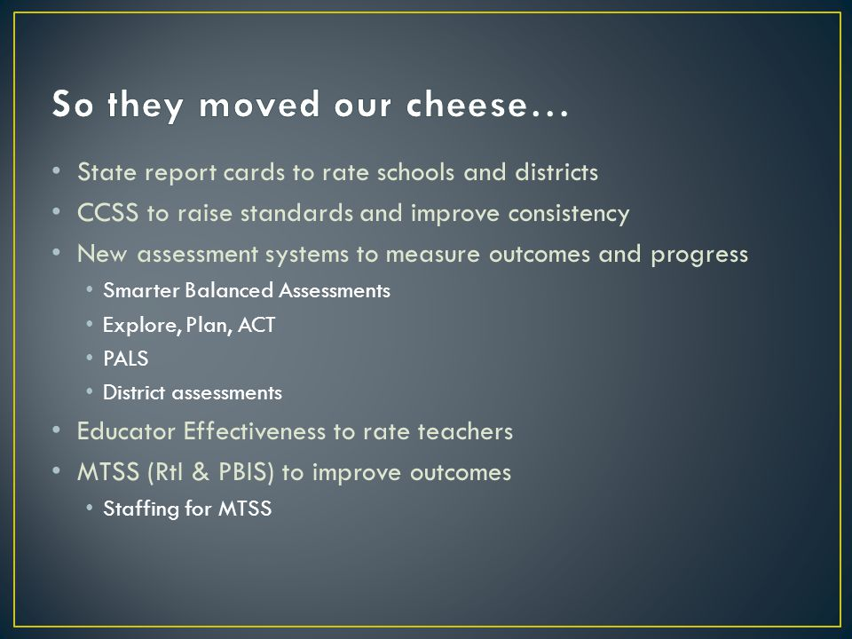State report cards to rate schools and districts CCSS to raise standards and improve consistency New assessment systems to measure outcomes and progress Smarter Balanced Assessments Explore, Plan, ACT PALS District assessments Educator Effectiveness to rate teachers MTSS (RtI & PBIS) to improve outcomes Staffing for MTSS