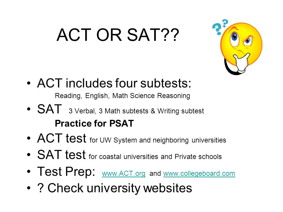 ACT OR SAT?? ACT includes four subtests: Reading, English, Math Science Reasoning SAT 3 Verbal, 3 Math subtests & Writing subtest Practice for PSAT AC