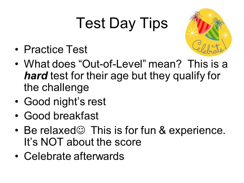 "Test Day Tips Practice Test What does ""Out-of-Level"" mean? This is a hard test for their age but they qualify for the challenge Good night's rest Good"