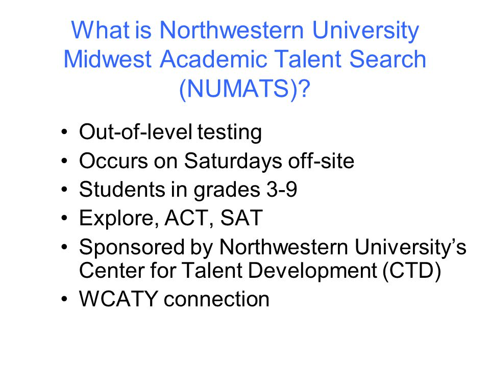 What is Northwestern University Midwest Academic Talent Search (NUMATS)? Out-of-level testing Occurs on Saturdays off-site Students in grades 3-9 Expl