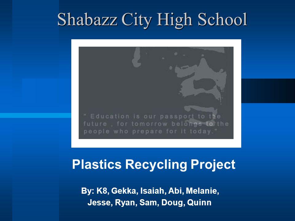 Shabazz City High School Shabazz City High School Plastics Recycling Project By: K8, Gekka, Isaiah, Abi, Melanie, Jesse, Ryan, Sam, Doug, Quinn