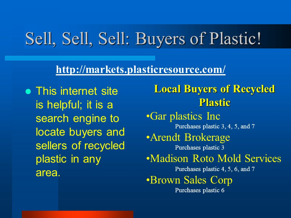 Sell, Sell, Sell: Buyers of Plastic! This internet site is helpful; it is a search engine to locate buyers and sellers of recycled plastic in any area