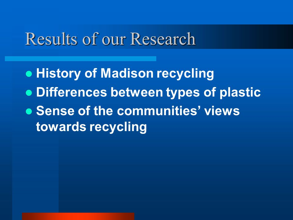 Results of our Research History of Madison recycling Differences between types of plastic Sense of the communities' views towards recycling