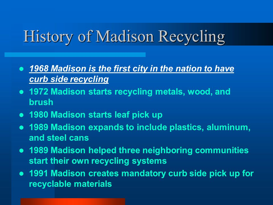 History of Madison Recycling 1968 Madison is the first city in the nation to have curb side recycling 1972 Madison starts recycling metals, wood, and