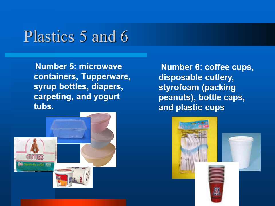 Plastics 5 and 6 Number 5: microwave containers, Tupperware, syrup bottles, diapers, carpeting, and yogurt tubs. Number 6: coffee cups, disposable cut