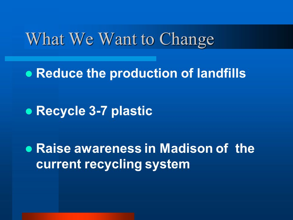 What We Want to Change Reduce the production of landfills Recycle 3-7 plastic Raise awareness in Madison of the current recycling system