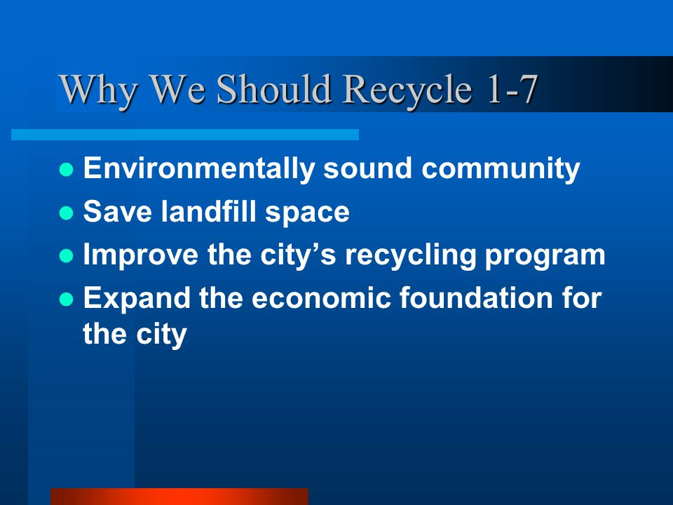 Why We Should Recycle 1-7 Environmentally sound community Save landfill space Improve the city's recycling program Expand the economic foundation for