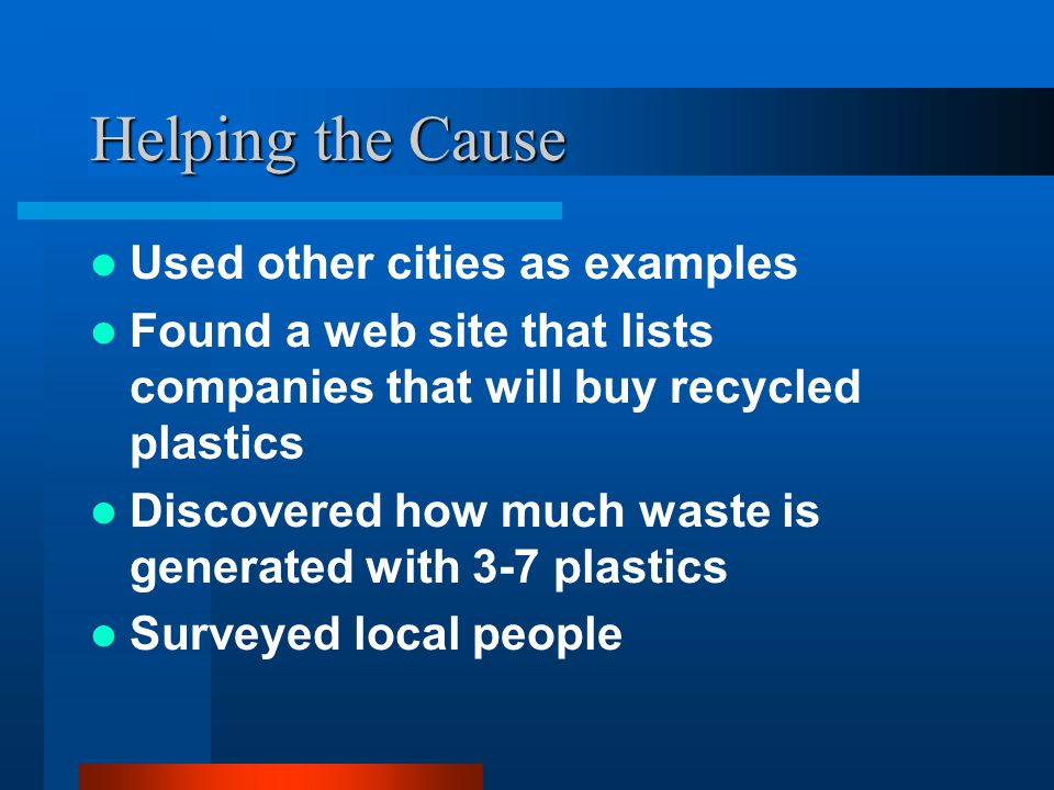 Helping the Cause Used other cities as examples Found a web site that lists companies that will buy recycled plastics Discovered how much waste is gen