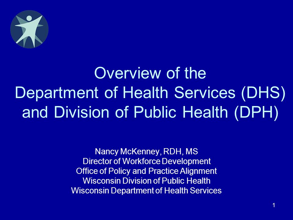 1 Overview of the Department of Health Services (DHS) and Division of Public Health (DPH) Nancy McKenney, RDH, MS Director of Workforce Development Of